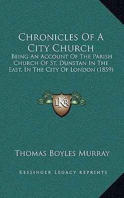 Chronicles of a City Church: Being an Account of the Parish Church of St. Dunstan in the East, in the City of London (1859) - Murray, Thomas Boyles