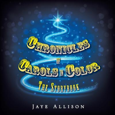 Chronicles of Carols in Color: The Storybook - Allison, Jaye