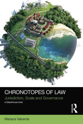 Chronotopes of Law: Jurisdiction, Scale and Governance - Valverde, Mariana