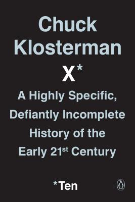 Chuck Klosterman X: A Highly Specific, Defiantly Incomplete History of the Early 21st Century - Klosterman, Chuck