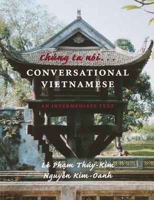 Chung Ta Noi . . . Conversational Vietnamese: An Intermediate Text - Thuy-Kim, Le Pham, and Kim-Oanh, Nguyen