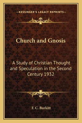 Church and Gnosis: A Study of Christian Thought and Speculation in the Second Century 1932 - Burkitt, F Crawford