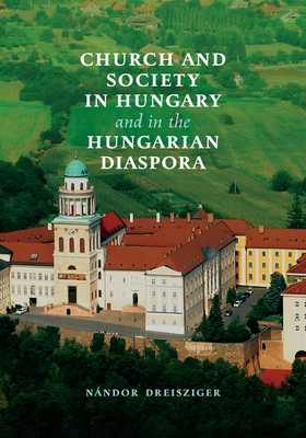 Church and Society in Hungary and in the Hungarian Diaspora - Dreisziger, Nandor, Professor