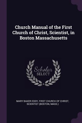 Church Manual of the First Church of Christ, Scientist, in Boston Massachusetts - Eddy, Mary Baker, and First Church of Christ, Scientist (Bosto (Creator)