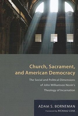 Church, Sacrament, and American Democracy: The Social and Political Dimensions of John Williamson Nevin's Theology of Incarnation - Borneman, Adam S