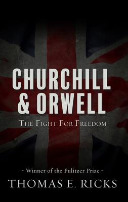 Churchill and Orwell: The Fight for Freedom - Ricks, Thomas E