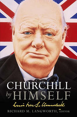 Churchill by Himself: The Life, Times and Opinions of Winston Churchill in his own Words - Langworth, Richard M., and Churchill, Winston S.