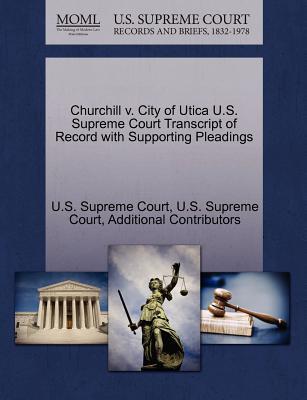 Churchill V. City of Utica U.S. Supreme Court Transcript of Record with Supporting Pleadings - Additional Contributors, and U S Supreme Court (Creator)