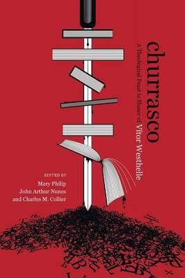 Churrasco: A Theological Feast in Honor of Vitor Westhelle - Philip, Mary (Editor)