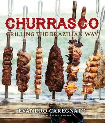 Churrasco: Grilling the Brazilian Way - Caregnato, Evandro