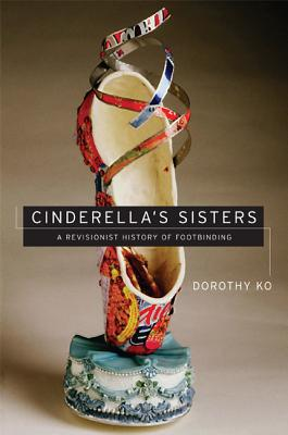 Cinderella's Sisters: A Revisionist History of Footbinding - Ko, Dorothy