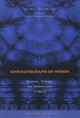 Cinematograph of Words: Literature, Technique, and Modernization in Brazil - Süssekind, Flora, and Britto, Paulo Henriques (Translated by)