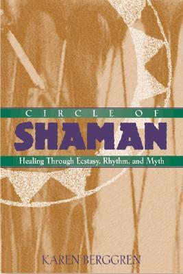 Circle of Shaman: Healing Through Ecstasy, Rhythm, and Myth - Berggren, Karen