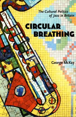 Circular Breathing: The Cultural Politics of Jazz in Britain - McKay, George, Professor