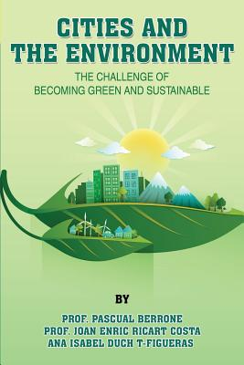 Cities and the Environment: The Challenge of Becoming Green and Sustainable - Berrone, Dr Pascual, and Ricart Costa, Prof Joan Enric, and Duch T-Figueras, Ana Isabel