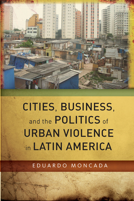 Cities, Business, and the Politics of Urban Violence in Latin America - Moncada, Eduardo