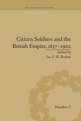 Citizen Soldiers and the British Empire, 1837-1902 - Beckett, Ian F. W.