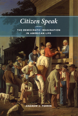 Citizen Speak: The Democratic Imagination in American Life - Perrin, Andrew J