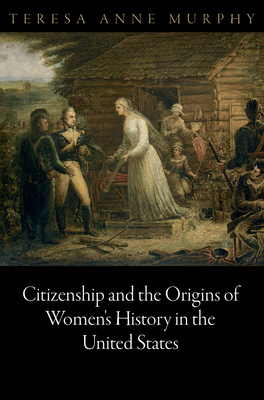 Citizenship and the Origins of Women's History in the United States - Murphy, Teresa Anne