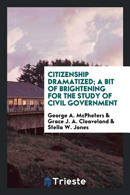 Citizenship Dramatized; A Bit of Brightening for the Study of Civil Government - McPheters, George A