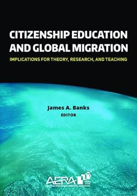 Citizenship Education and Global Migration: Implications for Theory, Research, and Teaching - Banks, James a