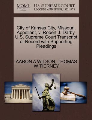 City of Kansas City, Missouri, Appellant, V. Robert J. Darby. U.S. Supreme Court Transcript of Record with Supporting Pleadings - Wilson, Aaron A, and Tierney, Thomas W