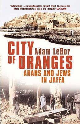 City of Oranges: Arabs and Jews in Jaffa - LeBor, Adam