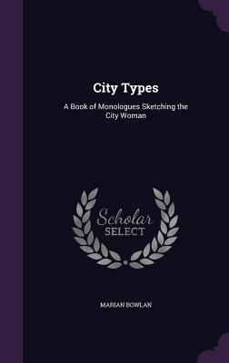 City Types: A Book of Monologues Sketching the City Woman - Bowlan, Marian