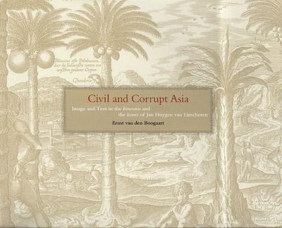 Civil and Corrupt Asia: Image and Text in the Itinerario and the Icones of Jan Huygen Van Linschoten - Van Den Boogaart, Ernst