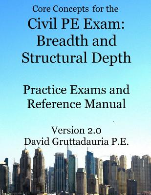 Civil PE Exam Breadth and Structural Depth Practice Exams and Reference Manual: 80 Morning Civil Pe Practice Problems and 80 Structural Depth Practice Problems. (Core Concepts Version 2.0) - Gruttadauria P E, David