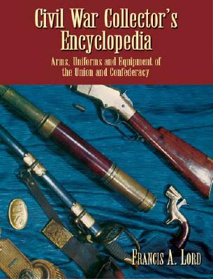 Civil War Collector's Encyclopedia: Arms, Uniforms and Equipment of the Union and Confederacy - Lord, Francis Alfred
