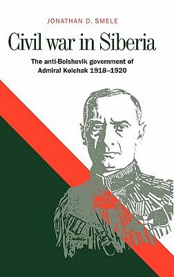 Civil War in Siberia: The Anti-Bolshevik Government of Admiral Kolchak, 1918 1920 - Smele, Jonathan D