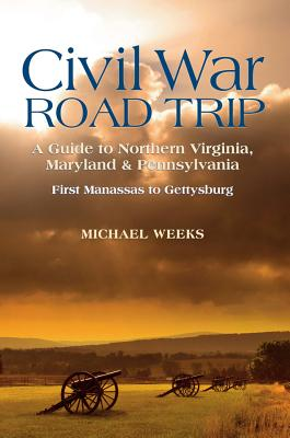 Civil War Road Trip, Volume I: A Guide to Northern Virginia, Maryland & Pennsylvania, 1861-1863: First Manassas to Gettysburg - Weeks, Michael
