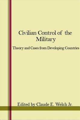 Civilian Control of the Military: Theory and Cases from Developing Countries - Welch Jr, Claude E (Editor)