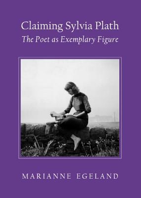 Claiming Sylvia Plath: The Poet as Exemplary Figure - Egeland, Marianne