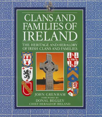 Clans and Families of Ireland: The Heritage and Heraldry of Irish Clans and Families - Grenham, John, and Begley, Donal (Foreword by)