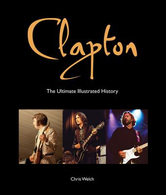 Clapton: The Ultimate Illustrated History - Welch, Chris