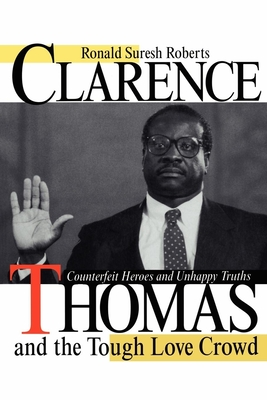 Clarence Thomas and the Tough Love Crowd: Counterfeit Heroes and Unhappy Truths - Roberts, Ronald Suresh