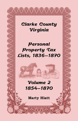 Clarke County, Virginia Personal Property Tax Lists: Volume 2, 1854-1870 - Hiatt, Marty