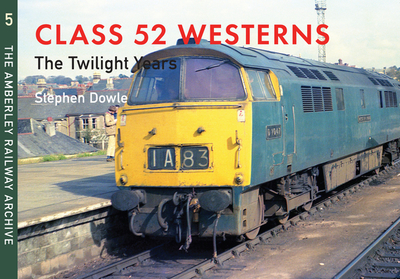 Class 52 Westerns the Twilight Years: The Amberley Railway Archive Volume 5 - Dowle, Stephen