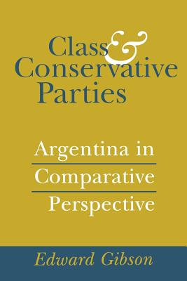 Class and Conservative Parties: Argentina in Comparative Perspective - Gibson, Edward L, Professor
