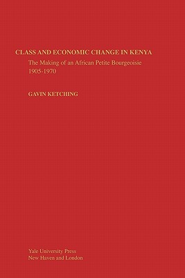 Class and Economic Change in Kenya: The Making of an African Petite-Bourgeoisie - Kitching, Gavin