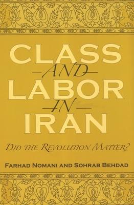 Class and Labor in Iran: Did the Revolution Matter? - Nomani, Farhad, and Behdad, Sohrab