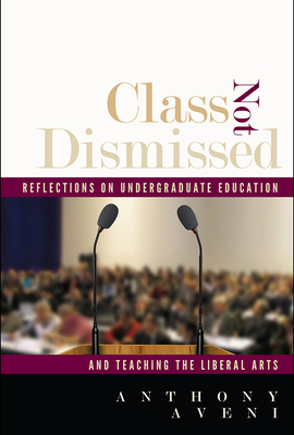 Class Not Dismissed: Reflections on Undergraduate Education and Teaching the Liberal Arts - Aveni, Anthony