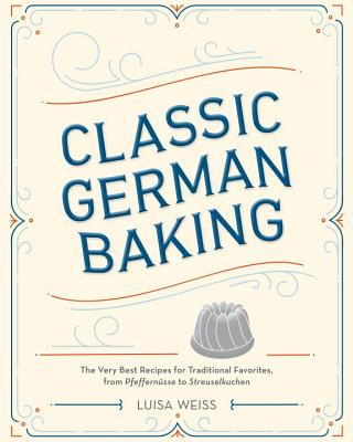 Classic German Baking: The Very Best Recipes for Traditional Favorites, from Pfeffernüsse to Streuselkuchen - Weiss, Luisa
