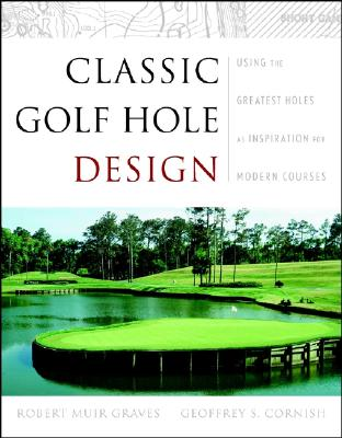 Classic Golf Hole Design: Using the Greatest Holes as Blueprints for Modern Courses - Graves, Robert Muir, and Cornish, Geoffrey S, and Pascuzzo, Damien (Foreword by)