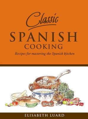 Classic Spanish Cooking: Recipes for Mastering the Spanish Kitchen - Luard, Elisabeth