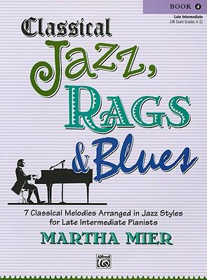 Classical Jazz, Rags & Blues: 10 Classical Melodies Arranged in Jazz Styles for Early Intermedite Pianists Book 4 - Mier, Martha