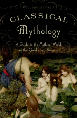 Classical Mythology: A Guide to the Mythical World of the Greeks and Romans - Hansen, William