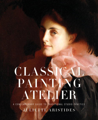 Classical Painting Atelier: A Contemporary Guide to Traditional Studio Practice - Aristides, Juliette